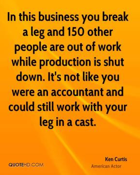 Ken Curtis - In this business you break a leg and 150 other people are ...
