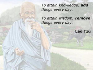 To attain knowledge, add things every day. To attain wisdom, remove ...