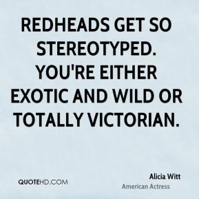 get so stereotyped. You're either exotic and wild or totally Victorian ...