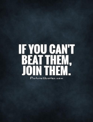 If you can't beat them, join them. Picture Quote #1