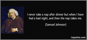 ... have had a bad night, and then the nap takes me. - Samuel Johnson