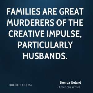 Families are great murderers of the creative impulse, particularly ...