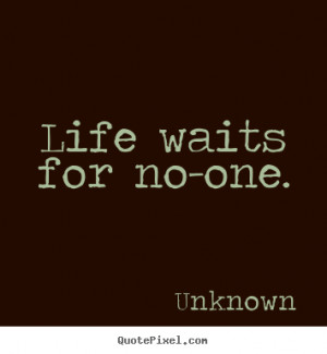 Sayings about life - Life waits for no-one.