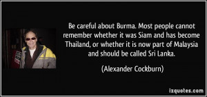 Be careful about Burma. Most people cannot remember whether it was ...