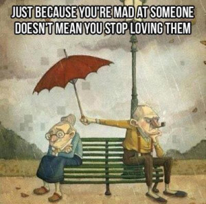 Just because you're mad at someone, doesn't means you stop loving them ...