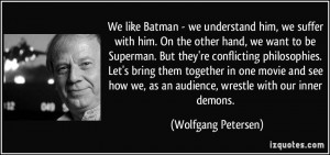 ... we, as an audience, wrestle with our inner demons. - Wolfgang Petersen