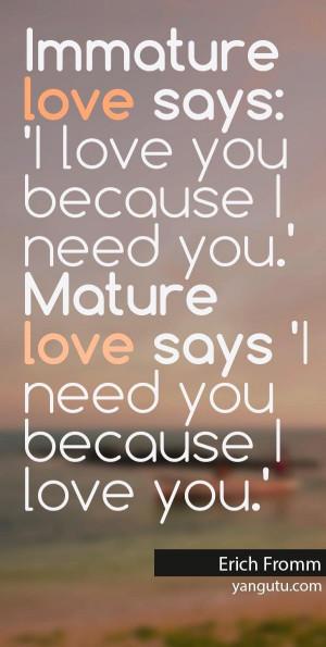 Immature love says: 'I love you because I need you.' Mature love says ...