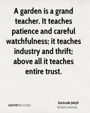 garden is a grand teacher. It teaches patience and careful ...