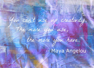 """... creativity. The more you use, the more you have."""" – Maya Angelou"""