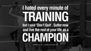 hated every minute of training, but I said, 'Don't quit. Suffer now ...