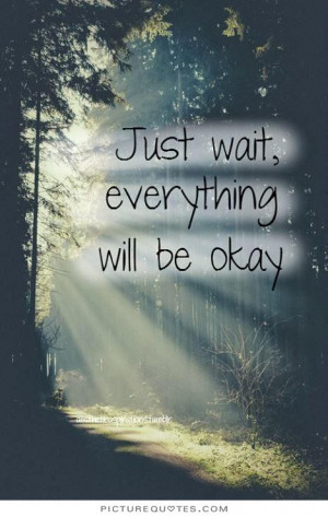 Just wait everything will be okay. Picture Quote #1