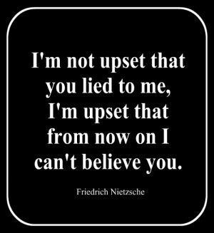 not upset that you lied to me, I'm upset that from now on I can't ...