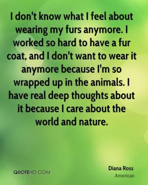 Diana Ross - I don't know what I feel about wearing my furs anymore. I ...