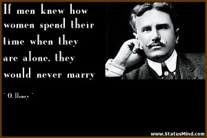... are alone, they would never marry - O. Henry Quotes - StatusMind.com