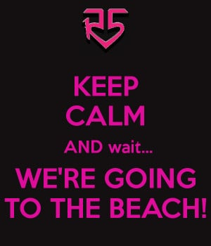 KEEP CALM AND wait... WE'RE GOING TO THE BEACH!