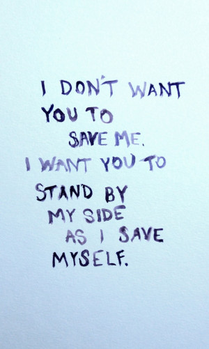don't want you to have to save me. I want you to stand by my side as ...