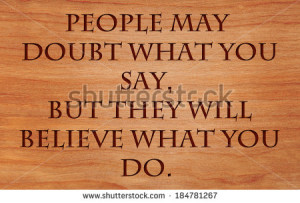 People may doubt what you say, but they will believe what you do ...