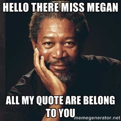 Morgan Freeman - Hello there Miss Megan All my quote are belong to you