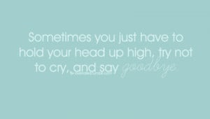You Just Have to hold Your Head Up High,try Not to Cry and say Goodbye ...