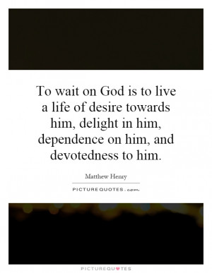 live a life of desire towards him, delight in him, dependence on him ...