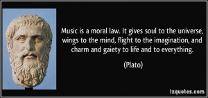 Music is a moral law. It gives soul to the universe, wings to the mind ...