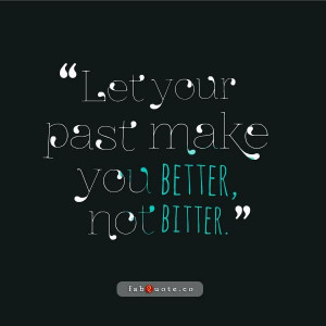 Let your past make you better not bitter quote