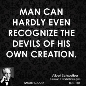 Man can hardly even recognize the devils of his own creation.