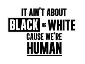 It Ain't About Black Or White Cause We're Human.- Racism Quote