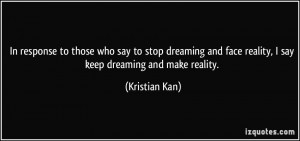 ... and face reality, I say keep dreaming and make reality. - Kristian Kan