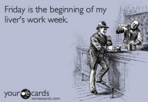 Friday is the beginning of my liver's work week