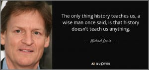 The only thing history teaches us, a wise man once said, is that ...