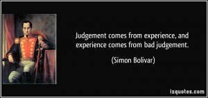 ... experience, and experience comes from bad judgement. - Simon Bolivar