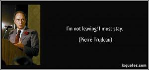 not leaving! I must stay. - Pierre Trudeau