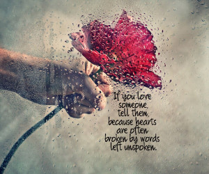 If you love someone tell them because heart's are often broken by ...