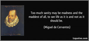 Too much sanity may be madness and the maddest of all, to see life as ...