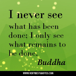 ... what has been done; I only see what remains to be done. Buddha Quotes