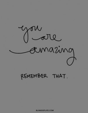 You are amazing. Remember that.