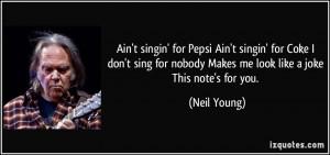 Ain't singin' for Pepsi Ain't singin' for Coke I don't sing for nobody ...