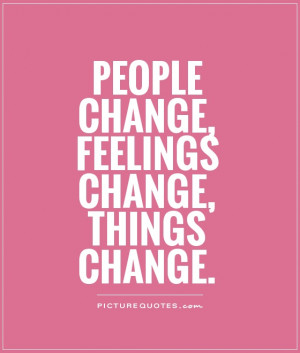 People change, feelings change, things change Picture Quote #1