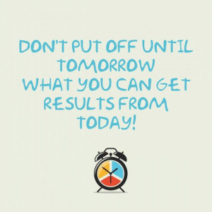 Don't Put Off Until Tomorrow What You Can Get Results From Today ...