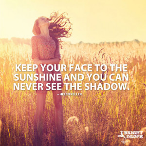Keep your face to the sunshine and you can never see the shadow ...