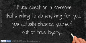 If you cheat on a someone that's willing to do anything for you, you ...