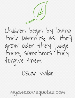 Children begin by loving their parents; as they grow older they judge ...