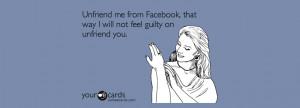 Unfriend me from Facebook, that way I will not feel guilty on unfriend ...
