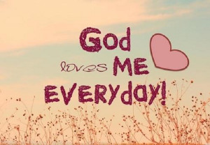God loves me everyday!
