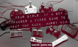 Dear Girls, if a guy pauses a video game to text you back, marry him.
