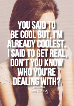 You said to be cool but, i'm already coolest. I said to get real, don ...