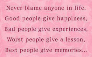 Never blame anyone in life. Good people give happiness, Bad people ...