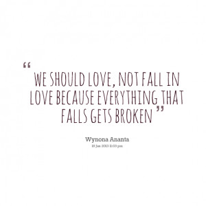 Quotes Picture: we should love, not fall in love because everything ...