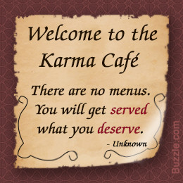 ... believer in karma. You get what you give, whether it's bad or good